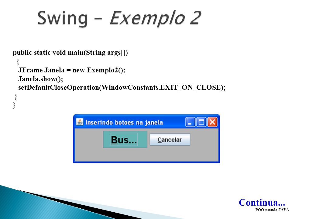 Swing – Exemplo 2 Continua... public static void main(String args[]) {